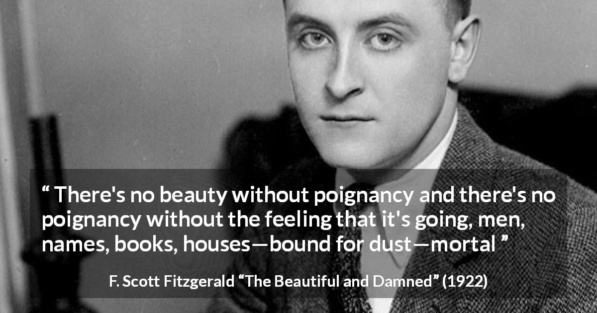 "F. Scott Fitzgerald about beauty (""The Beautiful and Damned"", 1922) - There's no beauty without poignancy and there's no poignancy without the feeling that it's going, men, names, books, houses—bound for dust—mortal"
