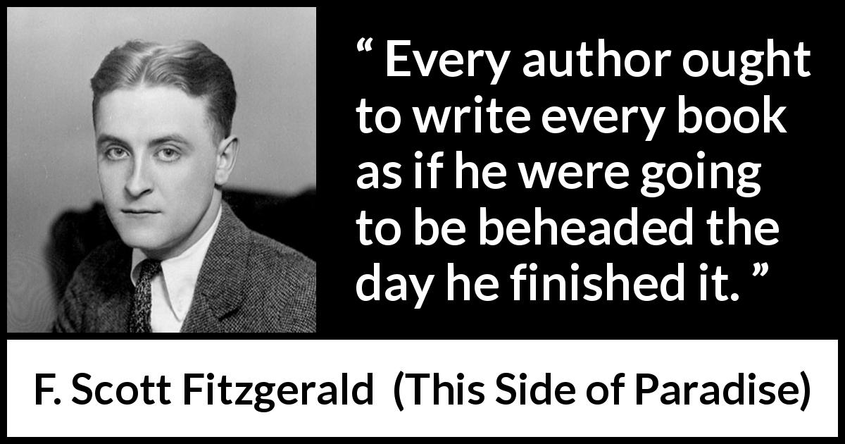 F. Scott Fitzgerald - This Side of Paradise - Every author ought to write every book as if he were going to be beheaded the day he finished it.