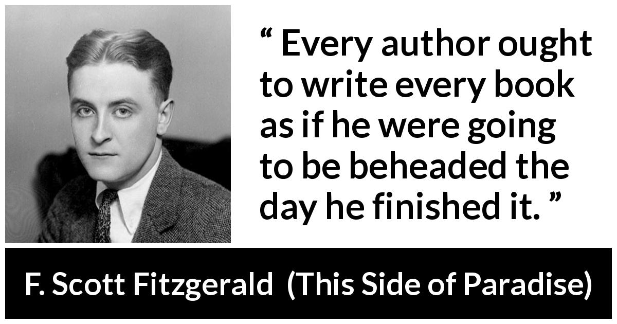 F. Scott Fitzgerald quote about books from This Side of Paradise (1920) - Every author ought to write every book as if he were going to be beheaded the day he finished it.