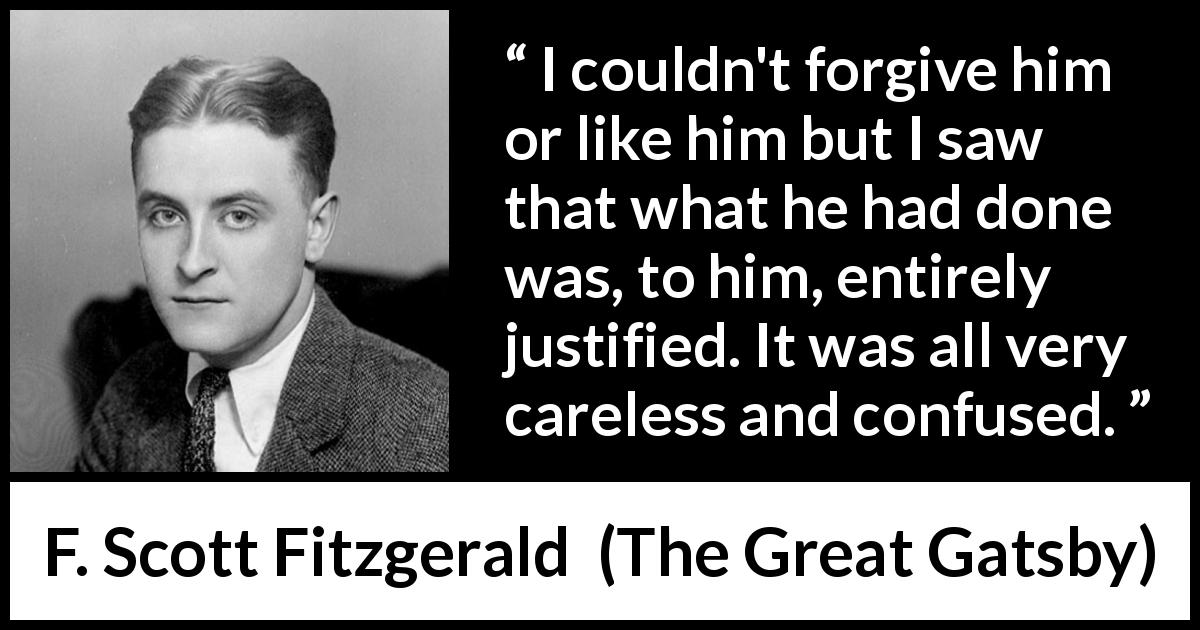 "F. Scott Fitzgerald about care (""The Great Gatsby"", 1925) - I couldn't forgive him or like him but I saw that what he had done was, to him, entirely justified. It was all very careless and confused."