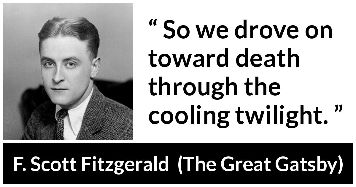 "F. Scott Fitzgerald about death (""The Great Gatsby"", 1925) - So we drove on toward death through the cooling twilight."