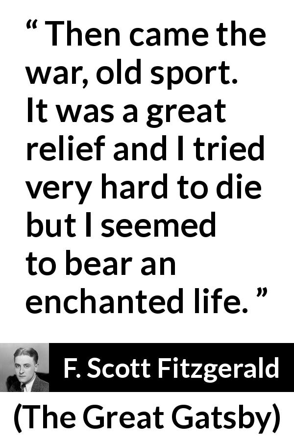 "F. Scott Fitzgerald about death (""The Great Gatsby"", 1925) - Then came the war, old sport. It was a great relief and I tried very hard to die but I seemed to bear an enchanted life."
