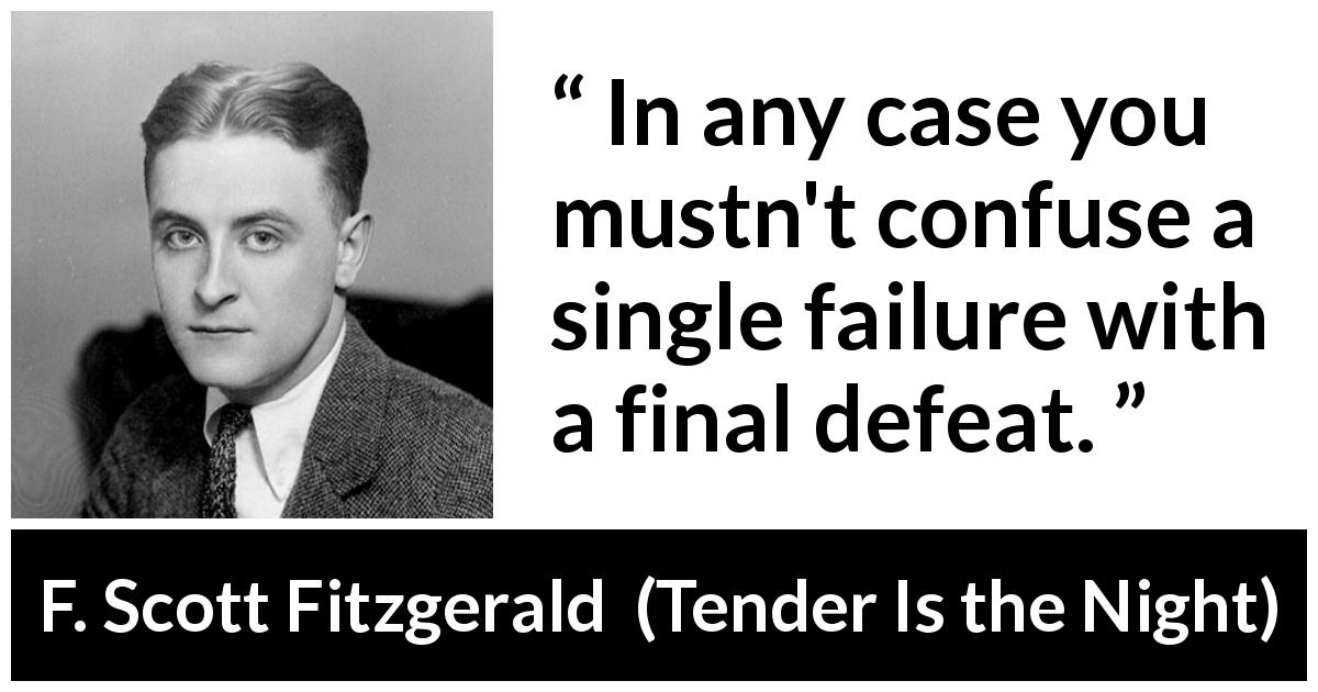 F. Scott Fitzgerald quote about defeat from Tender Is the Night (1934) - In any case you mustn't confuse a single failure with a final defeat.