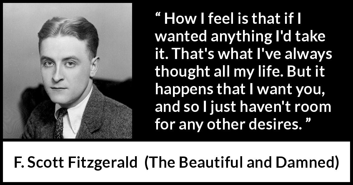 "F. Scott Fitzgerald about desire (""The Beautiful and Damned"", 1922) - How I feel is that if I wanted anything I'd take it. That's what I've always thought all my life. But it happens that I want you, and so I just haven't room for any other desires."