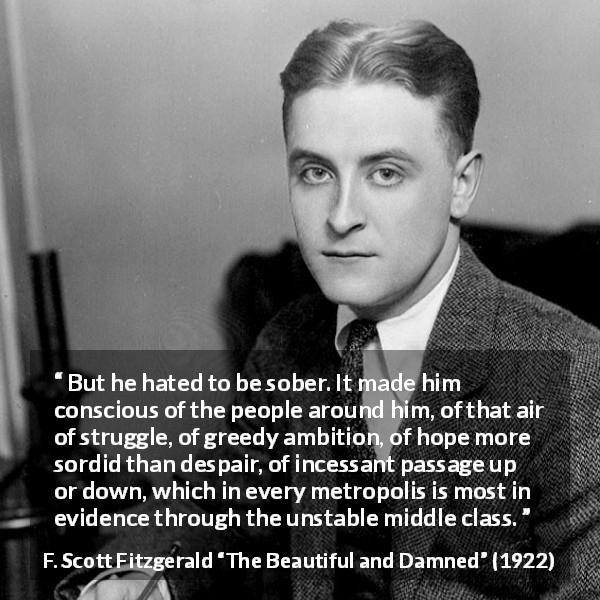 "F. Scott Fitzgerald about drinking (""The Beautiful and Damned"", 1922) - But he hated to be sober. It made him conscious of the people around him, of that air of struggle, of greedy ambition, of hope more sordid than despair, of incessant passage up or down, which in every metropolis is most in evidence through the unstable middle class."