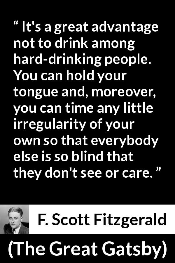 "F. Scott Fitzgerald about drinking (""The Great Gatsby"", 1925) - It's a great advantage not to drink among hard-drinking people. You can hold your tongue and, moreover, you can time any little irregularity of your own so that everybody else is so blind that they don't see or care."