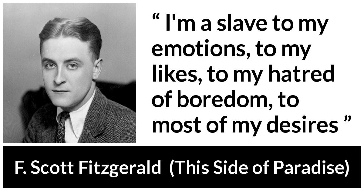 F. Scott Fitzgerald quote about emotions from This Side of Paradise (1920) - I'm a slave to my emotions, to my likes, to my hatred of boredom, to most of my desires