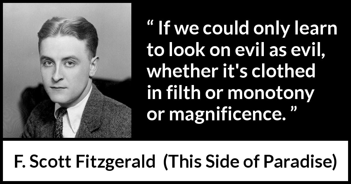 F. Scott Fitzgerald - This Side of Paradise - If we could only learn to look on evil as evil, whether it's clothed in filth or monotony or magnificence.