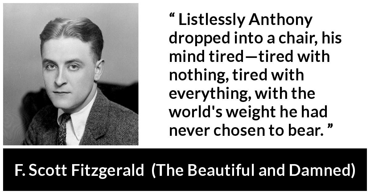 "F. Scott Fitzgerald about exhaustion (""The Beautiful and Damned"", 1922) - Listlessly Anthony dropped into a chair, his mind tired—tired with nothing, tired with everything, with the world's weight he had never chosen to bear."