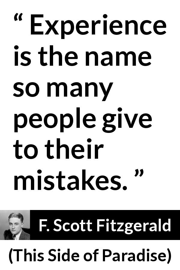F. Scott Fitzgerald quote about experience from This Side of Paradise (1920) - Experience is the name so many people give to their mistakes.