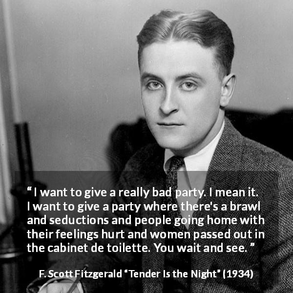 "F. Scott Fitzgerald about feeling (""Tender Is the Night"", 1934) - I want to give a really bad party. I mean it. I want to give a party where there's a brawl and seductions and people going home with their feelings hurt and women passed out in the cabinet de toilette. You wait and see."