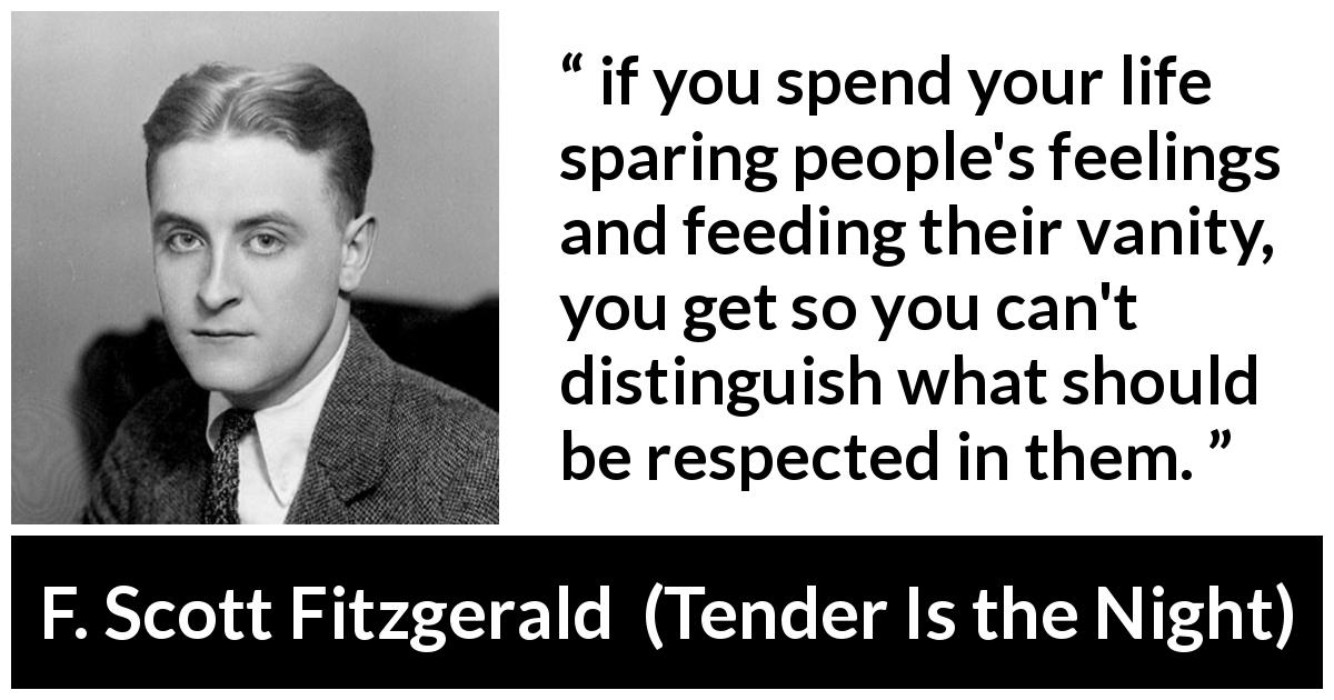"F. Scott Fitzgerald about feelings (""Tender Is the Night"", 1934) - if you spend your life sparing people's feelings and feeding their vanity, you get so you can't distinguish what should be respected in them."