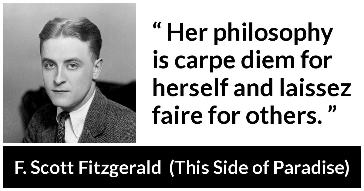 F. Scott Fitzgerald - This Side of Paradise - Her philosophy is carpe diem for herself and laissez faire for others.