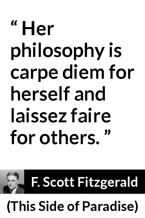 F. Scott Fitzgerald quote about woman from This Side of Paradise (1920) - Her philosophy is carpe diem for herself and laissez faire for others.
