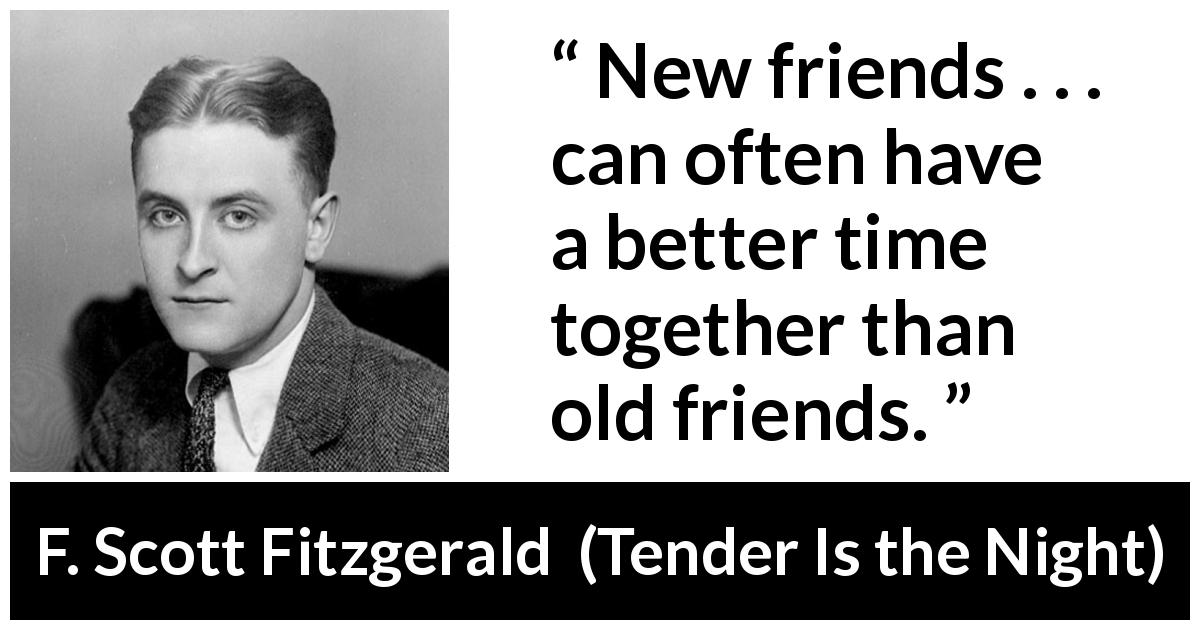 F. Scott Fitzgerald quote about friendship from Tender Is the Night (1934) - New friends . . . can often have a better time together than old friends.