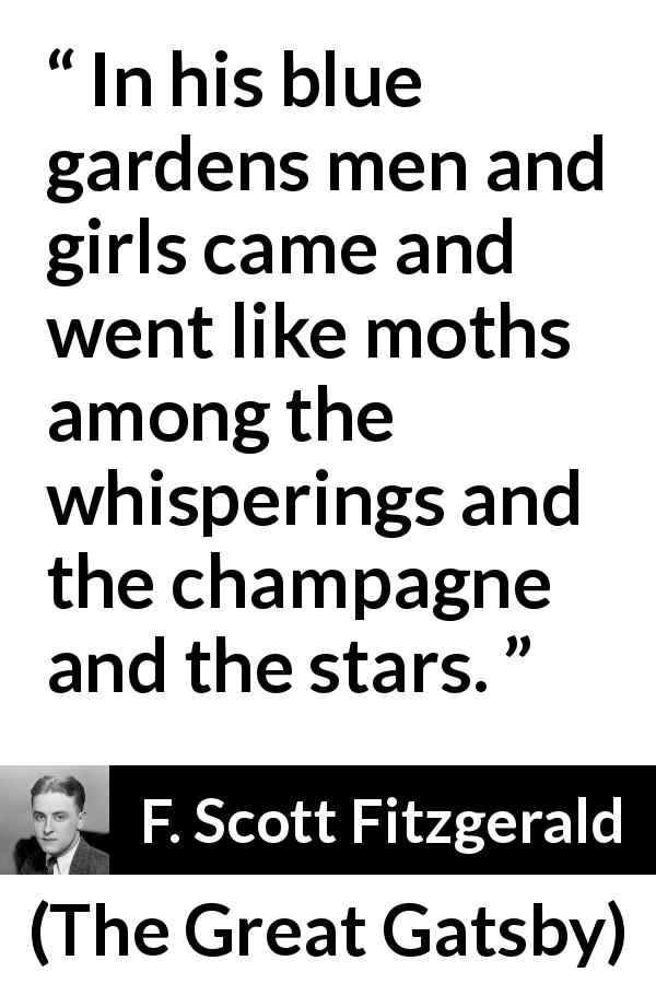 "F. Scott Fitzgerald about garden (""The Great Gatsby"", 1925) - In his blue gardens men and girls came and went like moths among the whisperings and the champagne and the stars."