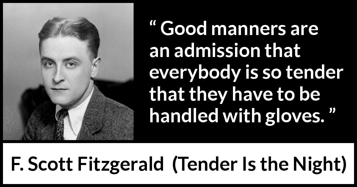 "F. Scott Fitzgerald about glove (""Tender Is the Night"", 1934) - Good manners are an admission that everybody is so tender that they have to be handled with gloves."