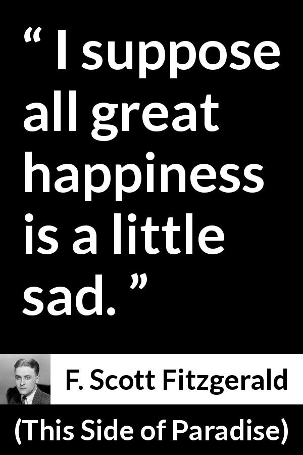 "F. Scott Fitzgerald about happiness (""This Side of Paradise"", 1920) - I suppose all great happiness is a little sad."