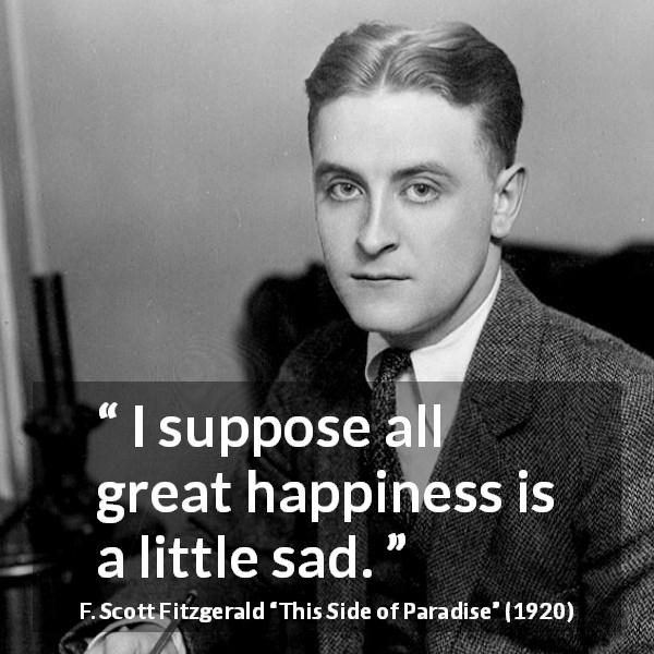 F. Scott Fitzgerald quote about happiness from This Side of Paradise (1920) - I suppose all great happiness is a little sad.