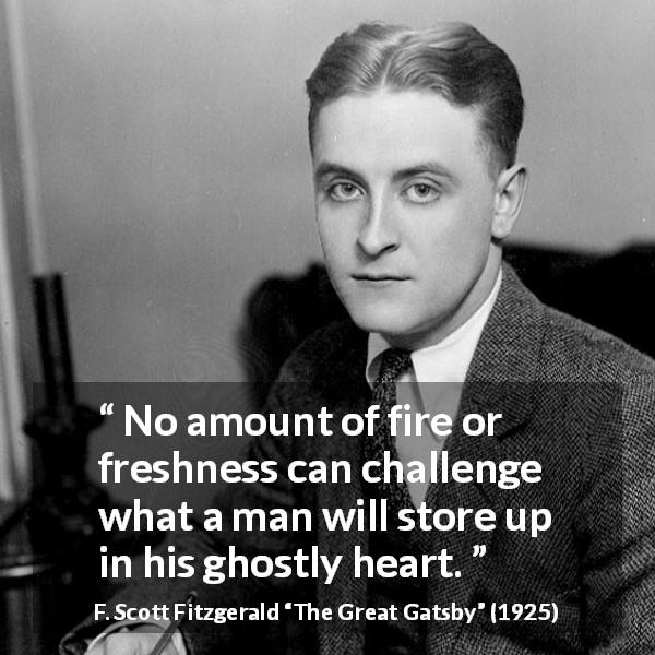 "F. Scott Fitzgerald about heart (""The Great Gatsby"", 1925) - No amount of fire or freshness can challenge what a man will store up in his ghostly heart."