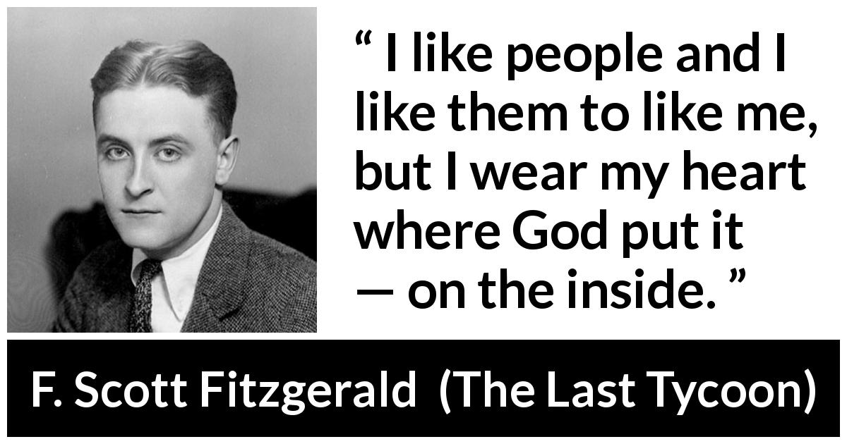 "F. Scott Fitzgerald about heart (""The Last Tycoon"", 1941) - I like people and I like them to like me, but I wear my heart where God put it — on the inside."
