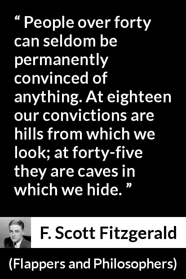 "F. Scott Fitzgerald about hiding (""Flappers and Philosophers"", 1920) - People over forty can seldom be permanently convinced of anything. At eighteen our convictions are hills from which we look; at forty-five they are caves in which we hide."