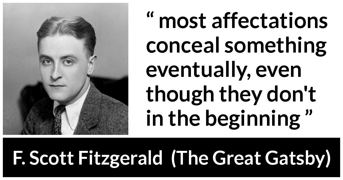 "F. Scott Fitzgerald about hiding (""The Great Gatsby"", 1925) - most affectations conceal something eventually, even though they don't in the beginning"