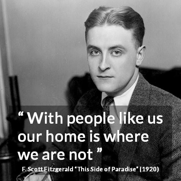 F. Scott Fitzgerald quote about home from This Side of Paradise (1920) - With people like us our home is where we are not