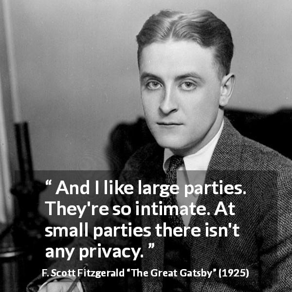 F. Scott Fitzgerald quote about intimacy from The Great Gatsby (1925) - And I like large parties. They're so intimate. At small parties there isn't any privacy.