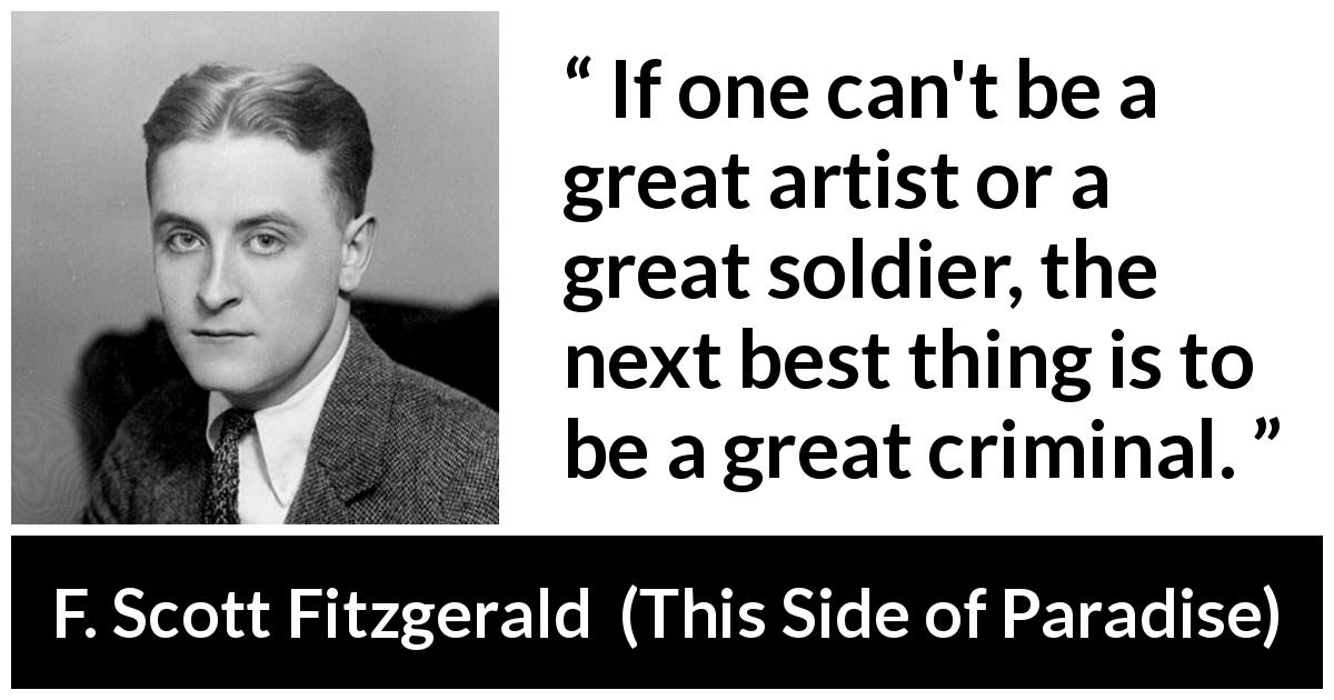 F. Scott Fitzgerald - This Side of Paradise - If one can't be a great artist or a great soldier, the next best thing is to be a great criminal.