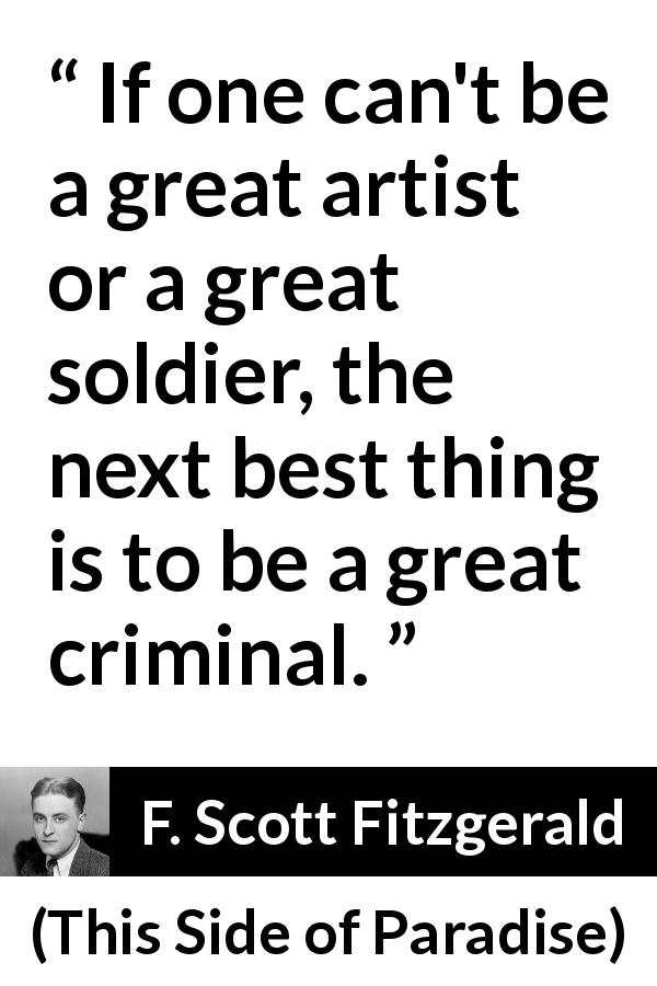 "F. Scott Fitzgerald about job (""This Side of Paradise"", 1920) - If one can't be a great artist or a great soldier, the next best thing is to be a great criminal."