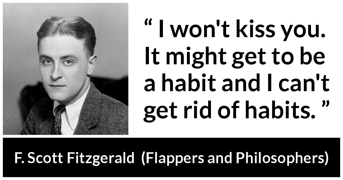 F. Scott Fitzgerald quote about kiss from Flappers and Philosophers (1920) - I won't kiss you. It might get to be a habit and I can't get rid of habits.