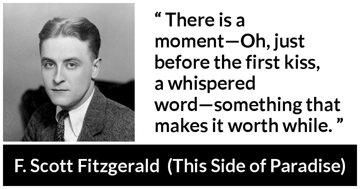 "F. Scott Fitzgerald about kiss (""This Side of Paradise"", 1920) - There is a moment—Oh, just before the first kiss, a whispered word—something that makes it worth while."