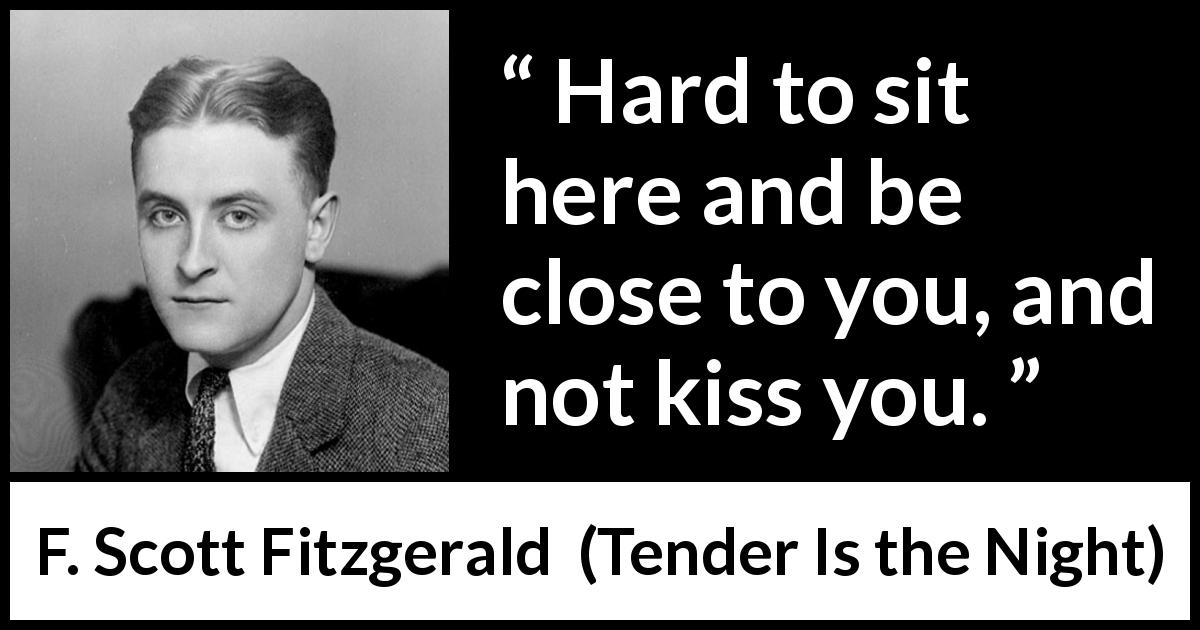 "F. Scott Fitzgerald about kissing (""Tender Is the Night"", 1934) - Hard to sit here and be close to you, and not kiss you."
