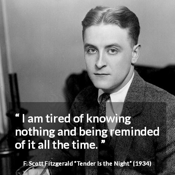 "F. Scott Fitzgerald about knowledge (""Tender Is the Night"", 1934) - I am tired of knowing nothing and being reminded of it all the time."