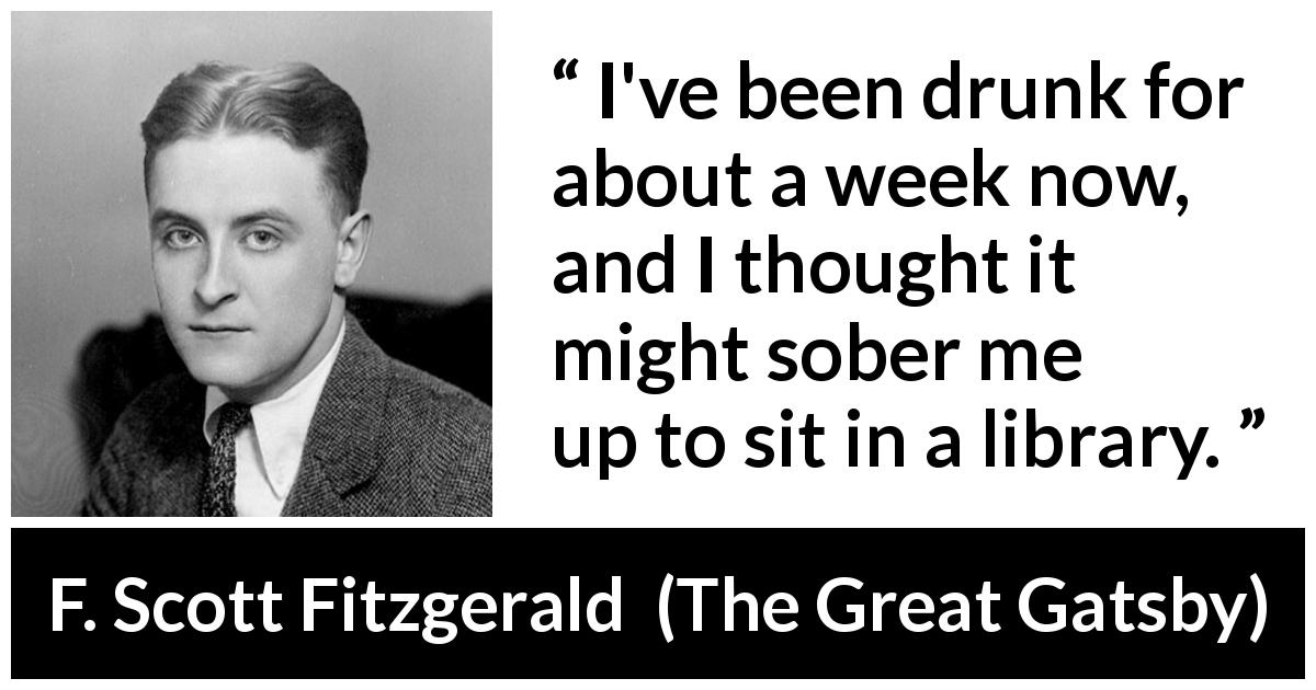 "F. Scott Fitzgerald about library (""The Great Gatsby"", 1925) - I've been drunk for about a week now, and I thought it might sober me