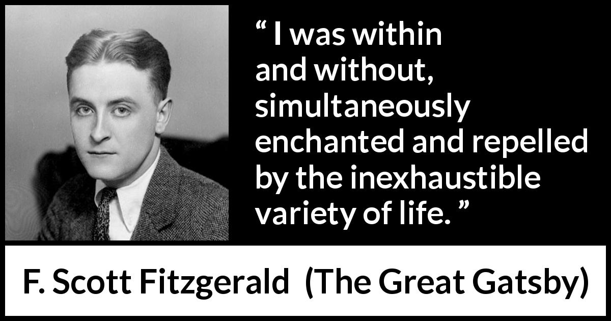 F. Scott Fitzgerald quote about life from The Great Gatsby - I was within and without, simultaneously enchanted and repelled by the inexhaustible variety of life.