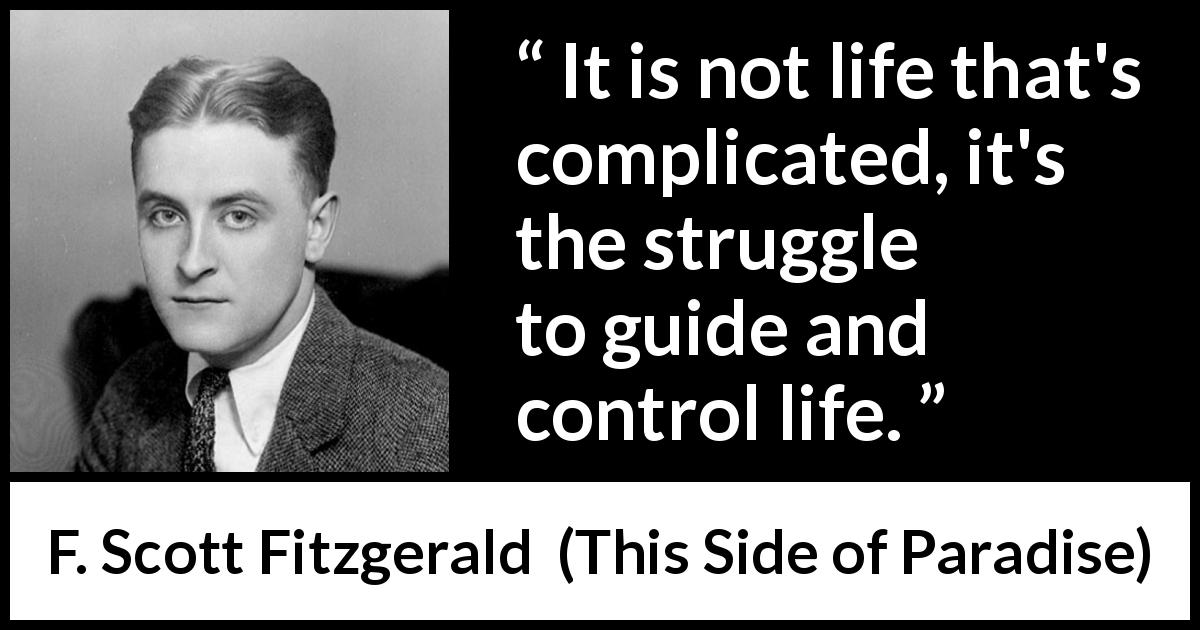 "F. Scott Fitzgerald about life (""This Side of Paradise"", 1920) - It is not life that's complicated, it's the struggle to guide and control life."