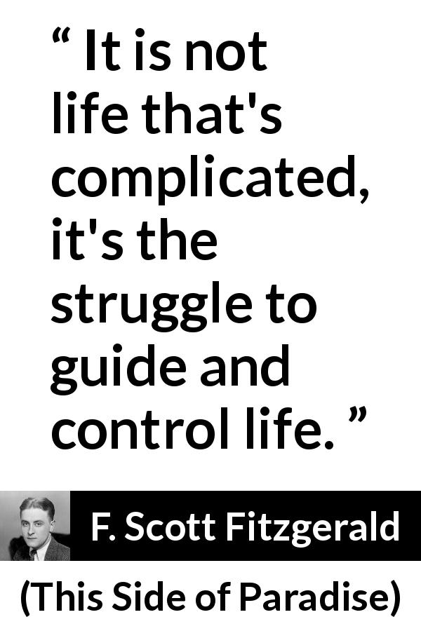 F. Scott Fitzgerald - This Side of Paradise - It is not life that's complicated, it's the struggle to guide and control life.