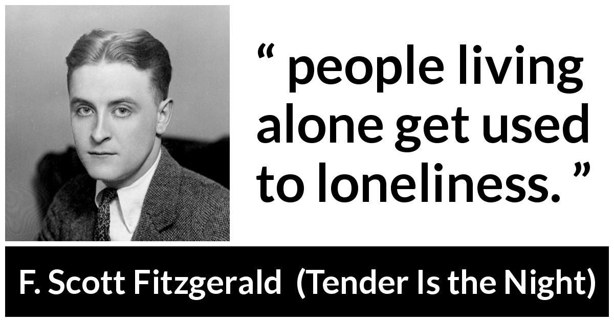 "F. Scott Fitzgerald about loneliness (""Tender Is the Night"", 1934) - people living alone get used to loneliness."