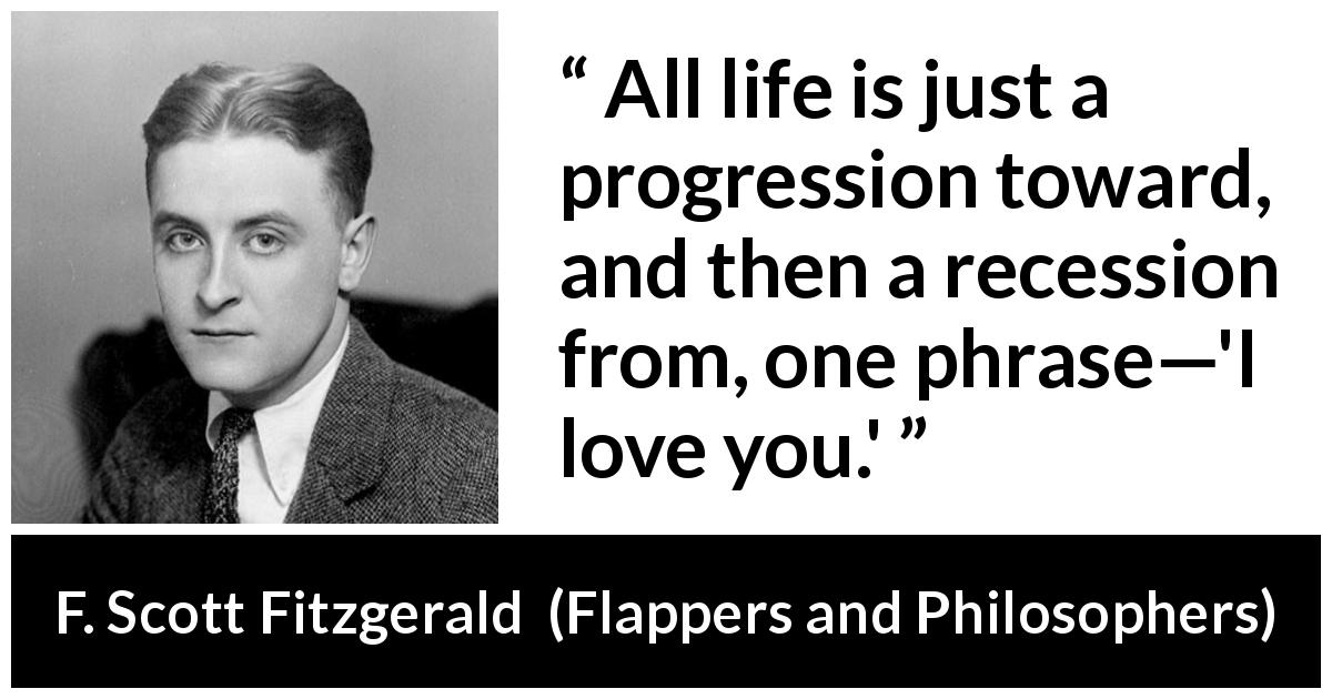 "F. Scott Fitzgerald about love (""Flappers and Philosophers"", 1920) - All life is just a progression toward, and then a recession from, one phrase—'I love you.'"