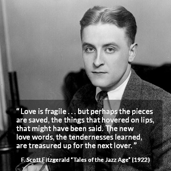 "F. Scott Fitzgerald about love (""Tales of the Jazz Age"", 1922) - Love is fragile . . . but perhaps the pieces are saved, the things that hovered on lips, that might have been said. The new love words, the tendernesses learned, are treasured up for the next lover."