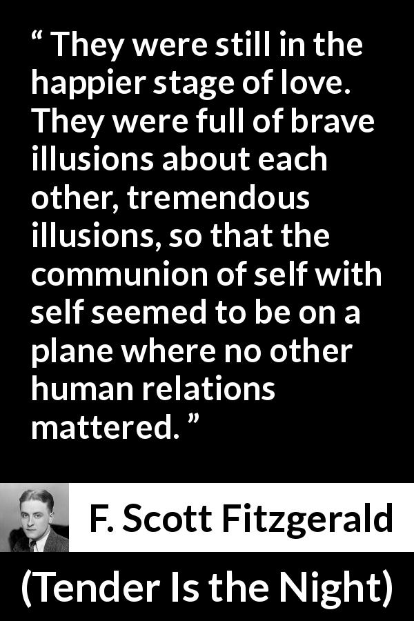 "F. Scott Fitzgerald about love (""Tender Is the Night"", 1934) - They were still in the happier stage of love. They were full of brave illusions about each other, tremendous illusions, so that the communion of self with self seemed to be on a plane where no other human relations mattered."