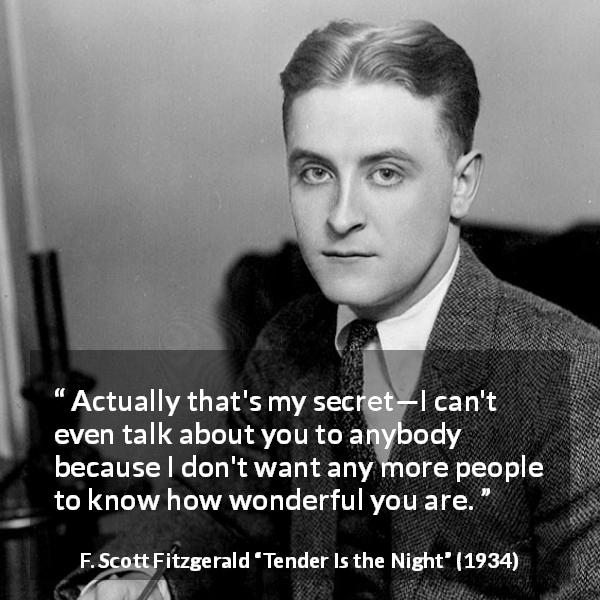 "F. Scott Fitzgerald about love (""Tender Is the Night"", 1934) - Actually that's my secret—I can't even talk about you to anybody because I don't want any more people to know how wonderful you are."