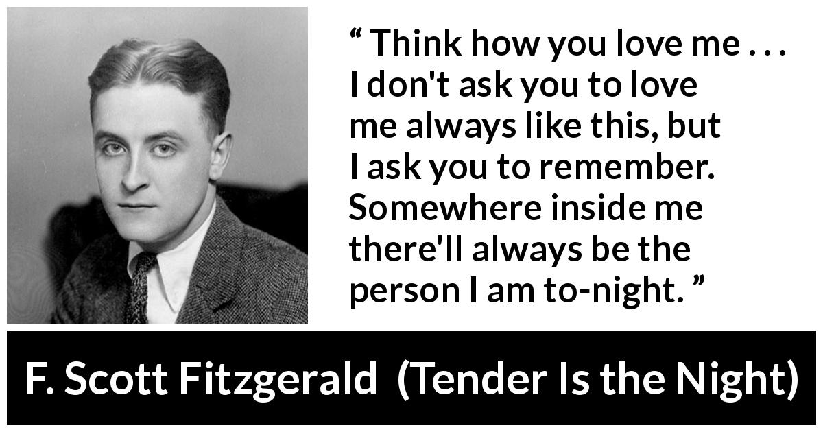 "F. Scott Fitzgerald about love (""Tender Is the Night"", 1934) - Think how you love me . . . I don't ask you to love me always like this, but I ask you to remember. Somewhere inside me there'll always be the person I am to-night."