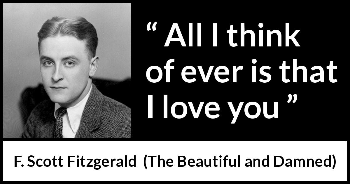 "F. Scott Fitzgerald about love (""The Beautiful and Damned"", 1922) - All I think of ever is that I love you"