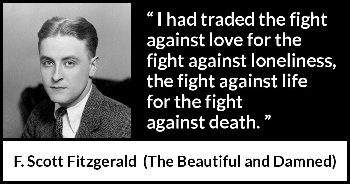 "F. Scott Fitzgerald about love (""The Beautiful and Damned"", 1922) - I had traded the fight against love for the fight against loneliness, the fight against life for the fight against death."