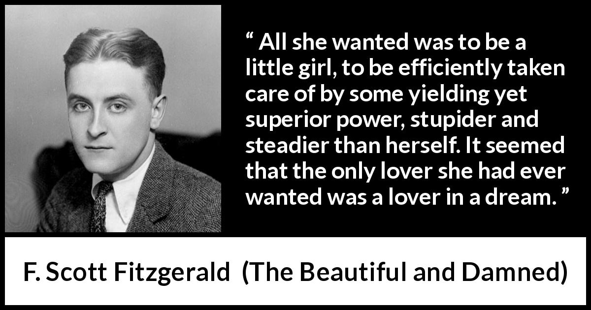 F. Scott Fitzgerald quote about love from The Beautiful and Damned (1922) - All she wanted was to be a little girl, to be efficiently taken care of by some yielding yet superior power, stupider and steadier than herself. It seemed that the only lover she had ever wanted was a lover in a dream.