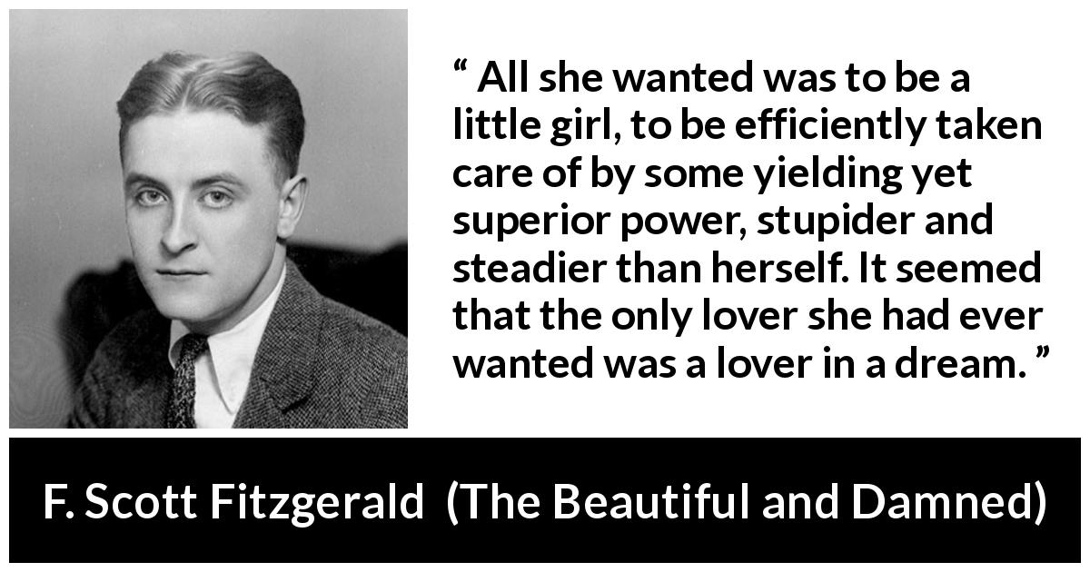 F. Scott Fitzgerald - The Beautiful and Damned - All she wanted was to be a little girl, to be efficiently taken care of by some yielding yet superior power, stupider and steadier than herself. It seemed that the only lover she had ever wanted was a lover in a dream.