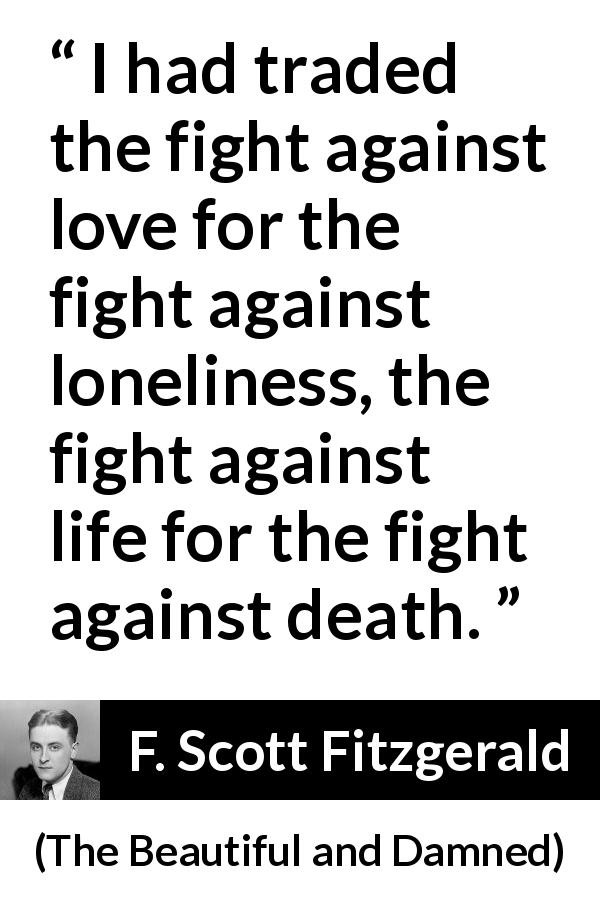 F. Scott Fitzgerald quote about love from The Beautiful and Damned (1922) - I had traded the fight against love for the fight against loneliness, the fight against life for the fight against death.